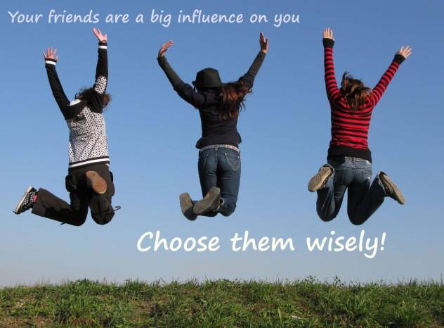 Friends are a big influence on you. Choose them wisely!