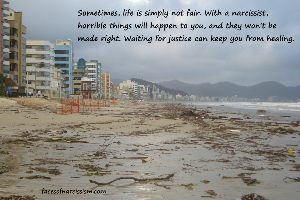 Sometimes, life is simply not fair. With a narcissist, horrible things will happen to you, and they won't be made right. Waiting for justice can keep you from healing.