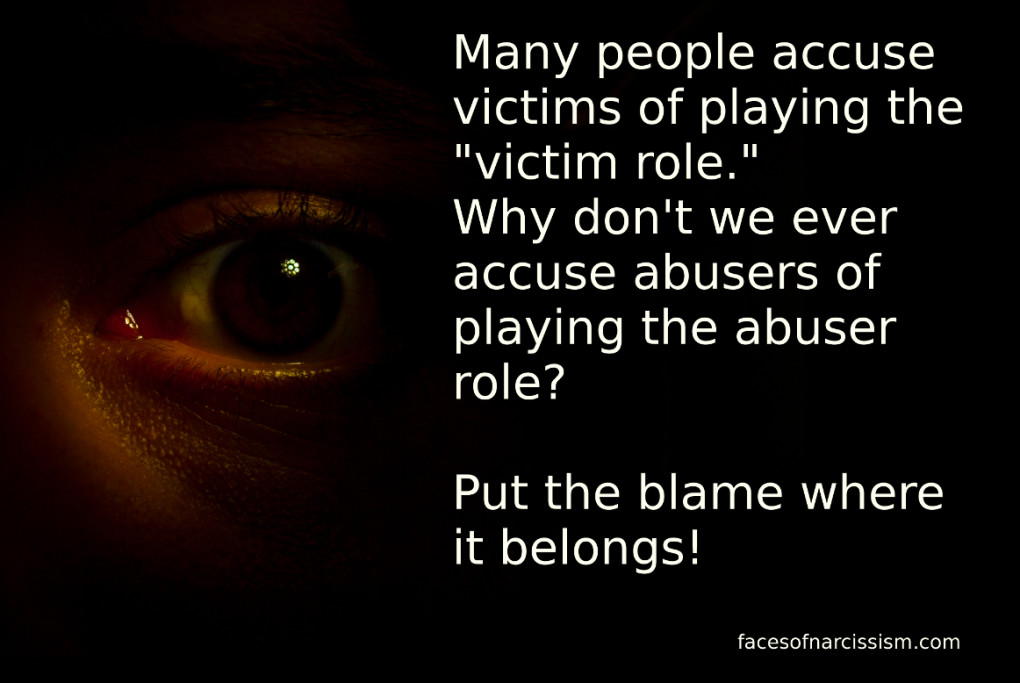 "Many people accuse victims of playing the ""victim role."" Why don't we ever accuse abusers of playing the abuser role?  Put the blame where it belongs!"