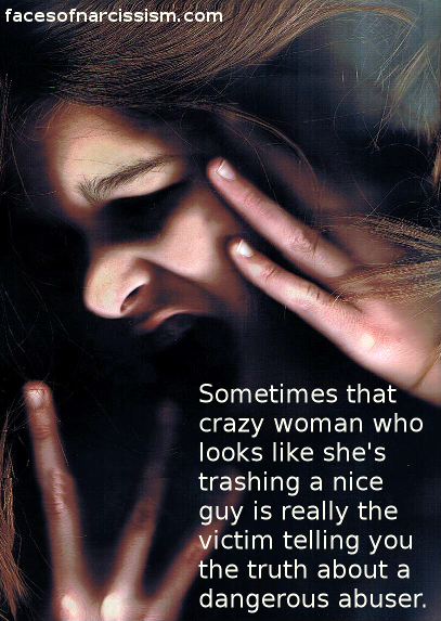 Sometimes that crazy woman who looks like she's trashing a nice guy is really the victim telling you the truth about an abuser.