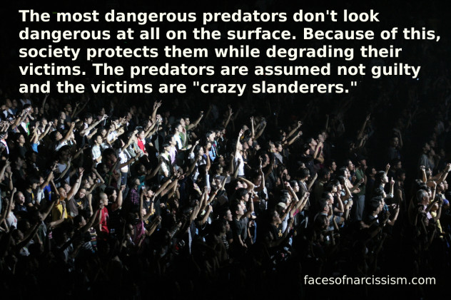 "The most dangerous predators don't look dangerous at all on the surface. Because of this, society protects them while degrading their victims. The predators are assumed not guilty and the victims are ""crazy slanderers."" How many of us have lived this? I know I have!"