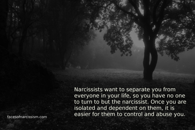 Narcissists want to separate you from everyone in your life,so you have no one to turn to but the narcissist. Once you are isolated and dependent on them, it is easier for them to control and abuse you.