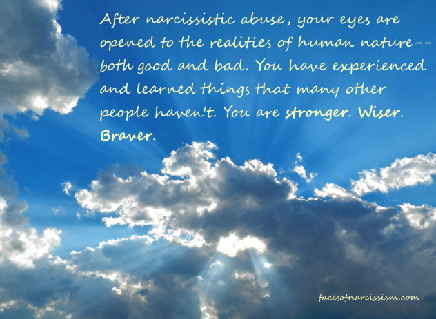 After narcissistic abuse, your eyes are opened to the realities of human nature--both good and bad. You have experienced and learned things that many other people haven't. You are stronger. Wiser. Braver.