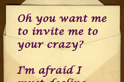 Oh you want me to invite me to your crazy? I'm afraid I must decline.